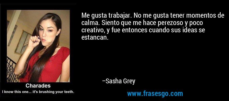 Me gusta trabajar. No me gusta tener momentos de calma. Siento que me hace perezoso y poco creativo, y fue entonces cuando sus ideas se estancan. – Sasha Grey