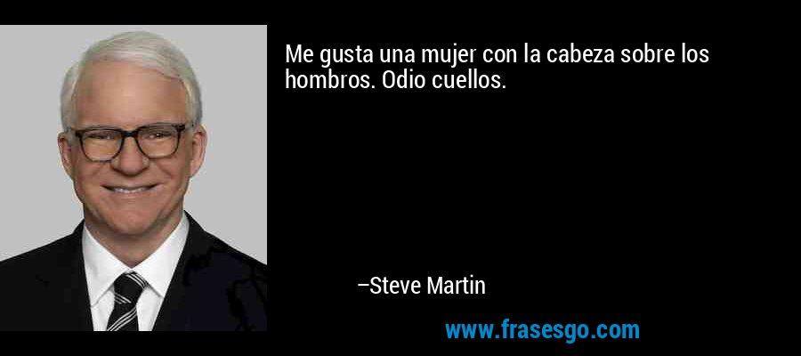 Me gusta una mujer con la cabeza sobre los hombros. Odio cuellos. – Steve Martin