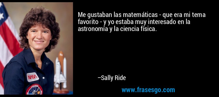 Me gustaban las matemáticas - que era mi tema favorito - y yo estaba muy interesado en la astronomía y la ciencia física. – Sally Ride