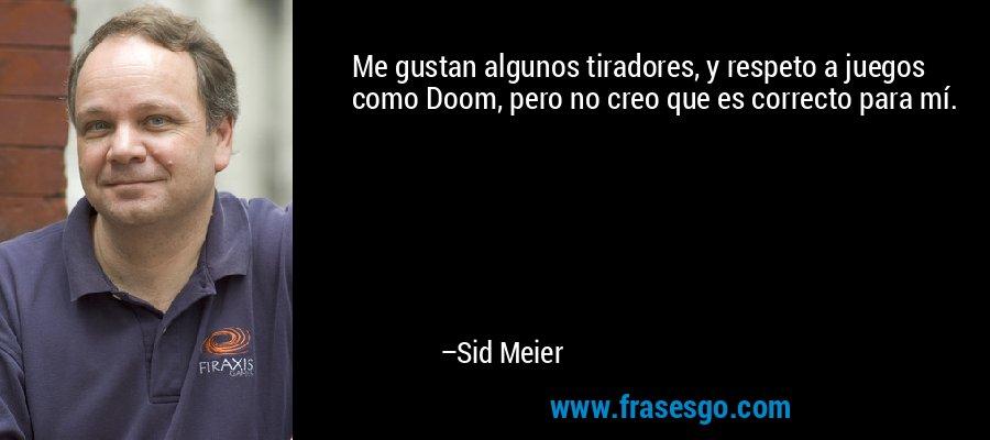Me gustan algunos tiradores, y respeto a juegos como Doom, pero no creo que es correcto para mí. – Sid Meier