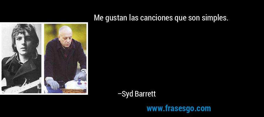 Me gustan las canciones que son simples. – Syd Barrett