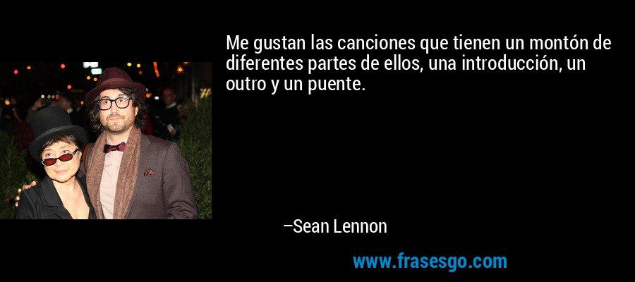 Me gustan las canciones que tienen un montón de diferentes partes de ellos, una introducción, un outro y un puente. – Sean Lennon
