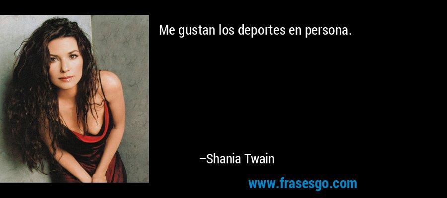 Me gustan los deportes en persona. – Shania Twain