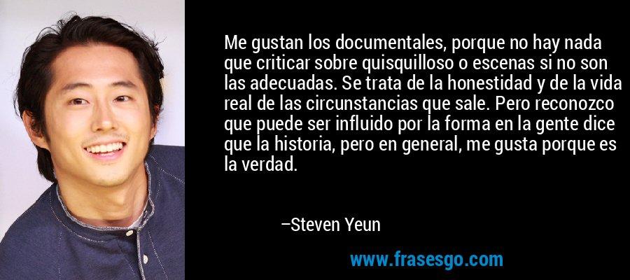 Me gustan los documentales, porque no hay nada que criticar sobre quisquilloso o escenas si no son las adecuadas. Se trata de la honestidad y de la vida real de las circunstancias que sale. Pero reconozco que puede ser influido por la forma en la gente dice que la historia, pero en general, me gusta porque es la verdad. – Steven Yeun
