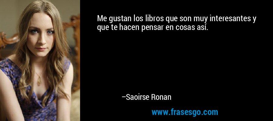 Me gustan los libros que son muy interesantes y que te hacen pensar en cosas así. – Saoirse Ronan