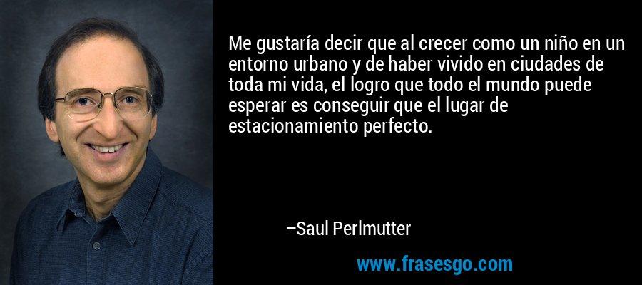 Me gustaría decir que al crecer como un niño en un entorno urbano y de haber vivido en ciudades de toda mi vida, el logro que todo el mundo puede esperar es conseguir que el lugar de estacionamiento perfecto. – Saul Perlmutter