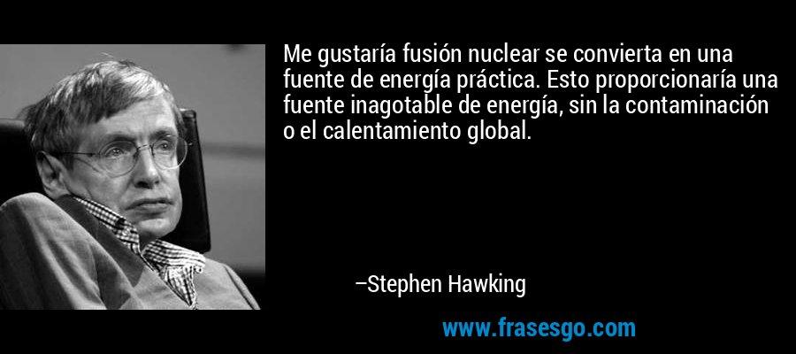 Me gustaría fusión nuclear se convierta en una fuente de energía práctica. Esto proporcionaría una fuente inagotable de energía, sin la contaminación o el calentamiento global. – Stephen Hawking