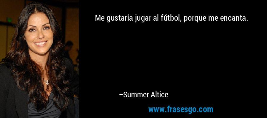 Me gustaría jugar al fútbol, porque me encanta. – Summer Altice