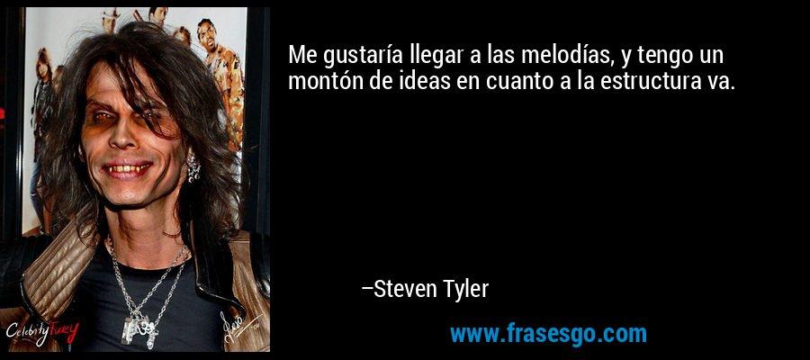 Me gustaría llegar a las melodías, y tengo un montón de ideas en cuanto a la estructura va. – Steven Tyler
