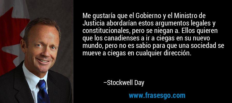 Me gustaría que el Gobierno y el Ministro de Justicia abordarían estos argumentos legales y constitucionales, pero se niegan a. Ellos quieren que los canadienses a ir a ciegas en su nuevo mundo, pero no es sabio para que una sociedad se mueve a ciegas en cualquier dirección. – Stockwell Day