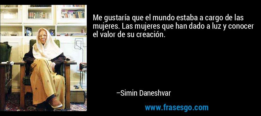 Me gustaría que el mundo estaba a cargo de las mujeres. Las mujeres que han dado a luz y conocer el valor de su creación. – Simin Daneshvar