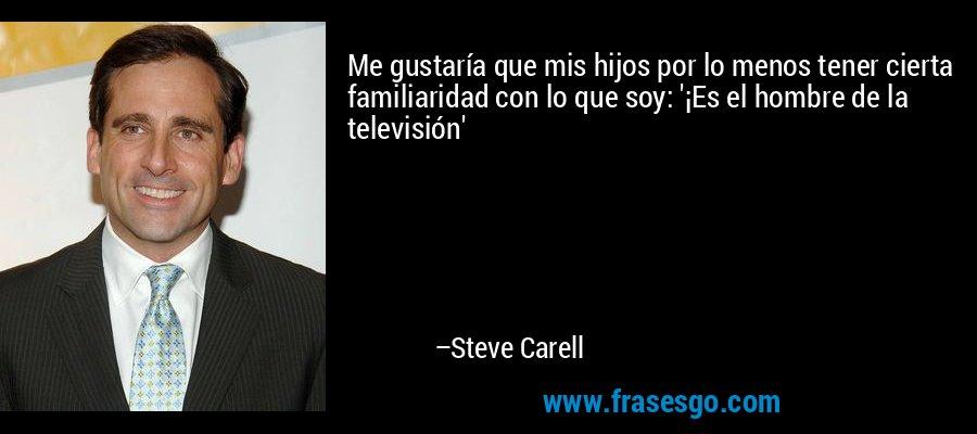 Me gustaría que mis hijos por lo menos tener cierta familiaridad con lo que soy: '¡Es el hombre de la televisión' – Steve Carell