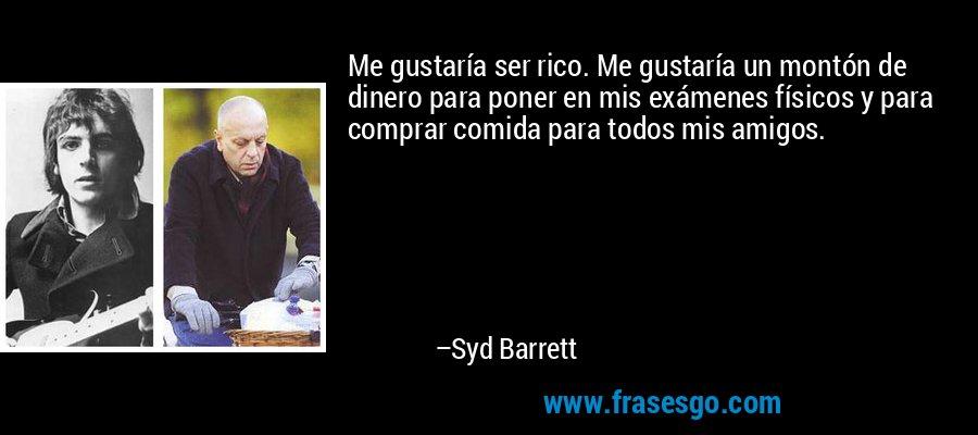 Me gustaría ser rico. Me gustaría un montón de dinero para poner en mis exámenes físicos y para comprar comida para todos mis amigos. – Syd Barrett
