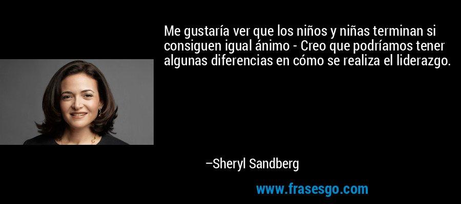 Me gustaría ver que los niños y niñas terminan si consiguen igual ánimo - Creo que podríamos tener algunas diferencias en cómo se realiza el liderazgo. – Sheryl Sandberg