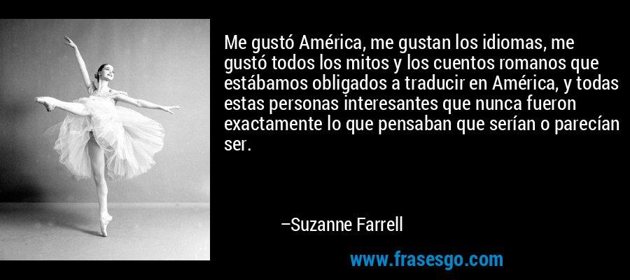 Me gustó América, me gustan los idiomas, me gustó todos los mitos y los cuentos romanos que estábamos obligados a traducir en América, y todas estas personas interesantes que nunca fueron exactamente lo que pensaban que serían o parecían ser. – Suzanne Farrell