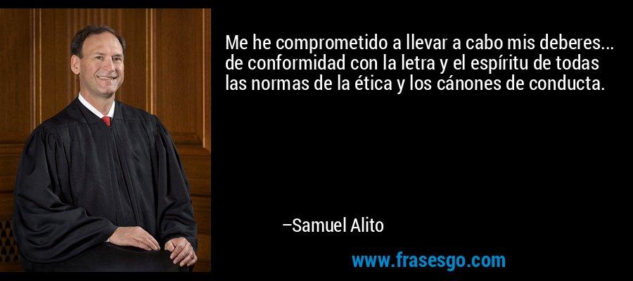 Me he comprometido a llevar a cabo mis deberes... de conformidad con la letra y el espíritu de todas las normas de la ética y los cánones de conducta. – Samuel Alito
