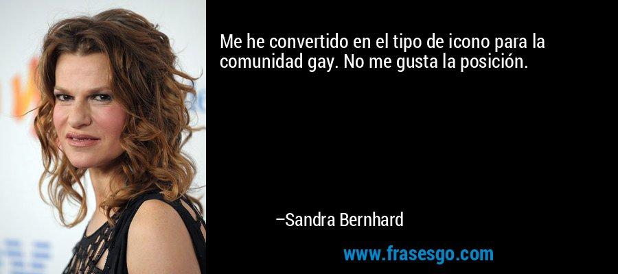 Me he convertido en el tipo de icono para la comunidad gay. No me gusta la posición. – Sandra Bernhard