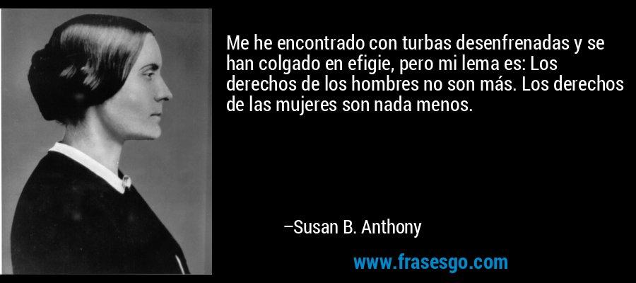 Me he encontrado con turbas desenfrenadas y se han colgado en efigie, pero mi lema es: Los derechos de los hombres no son más. Los derechos de las mujeres son nada menos. – Susan B. Anthony