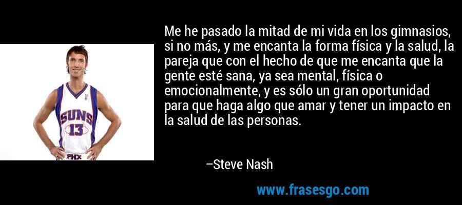 Me he pasado la mitad de mi vida en los gimnasios, si no más, y me encanta la forma física y la salud, la pareja que con el hecho de que me encanta que la gente esté sana, ya sea mental, física o emocionalmente, y es sólo un gran oportunidad para que haga algo que amar y tener un impacto en la salud de las personas. – Steve Nash