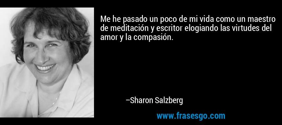 Me he pasado un poco de mi vida como un maestro de meditación y escritor elogiando las virtudes del amor y la compasión. – Sharon Salzberg