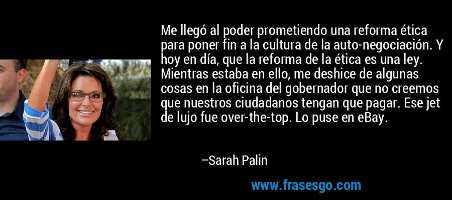 Me llegó al poder prometiendo una reforma ética para poner fin a la cultura de la auto-negociación. Y hoy en día, que la reforma de la ética es una ley. Mientras estaba en ello, me deshice de algunas cosas en la oficina del gobernador que no creemos que nuestros ciudadanos tengan que pagar. Ese jet de lujo fue over-the-top. Lo puse en eBay. – Sarah Palin