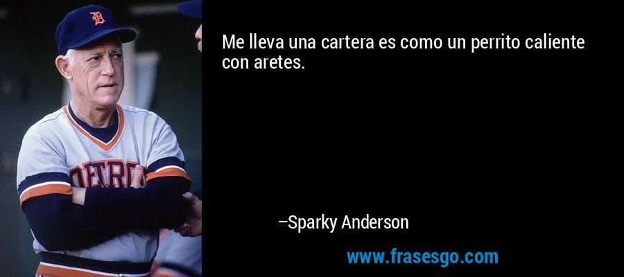 Me lleva una cartera es como un perrito caliente con aretes. – Sparky Anderson