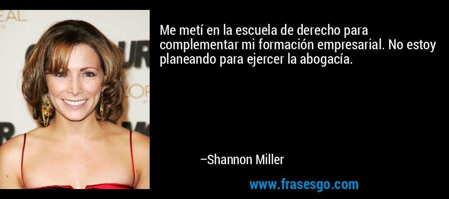 Me metí en la escuela de derecho para complementar mi formación empresarial. No estoy planeando para ejercer la abogacía. – Shannon Miller
