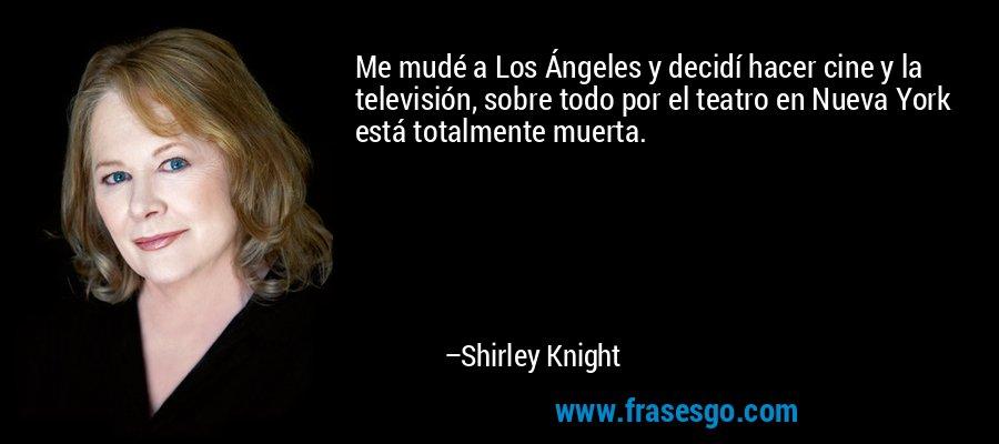 Me mudé a Los Ángeles y decidí hacer cine y la televisión, sobre todo por el teatro en Nueva York está totalmente muerta. – Shirley Knight