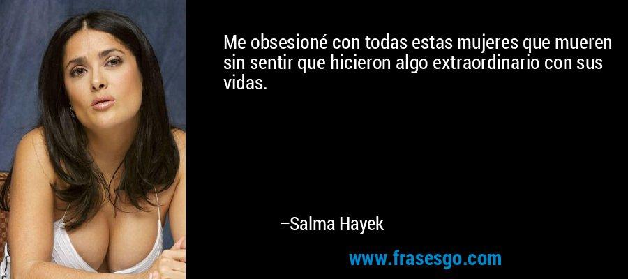 Me obsesioné con todas estas mujeres que mueren sin sentir que hicieron algo extraordinario con sus vidas. – Salma Hayek