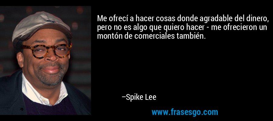Me ofrecí a hacer cosas donde agradable del dinero, pero no es algo que quiero hacer - me ofrecieron un montón de comerciales también. – Spike Lee