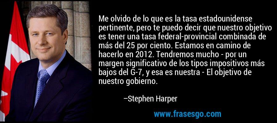 Me olvido de lo que es la tasa estadounidense pertinente, pero te puedo decir que nuestro objetivo es tener una tasa federal-provincial combinada de más del 25 por ciento. Estamos en camino de hacerlo en 2012. Tendremos mucho - por un margen significativo de los tipos impositivos más bajos del G-7, y esa es nuestra - El objetivo de nuestro gobierno. – Stephen Harper