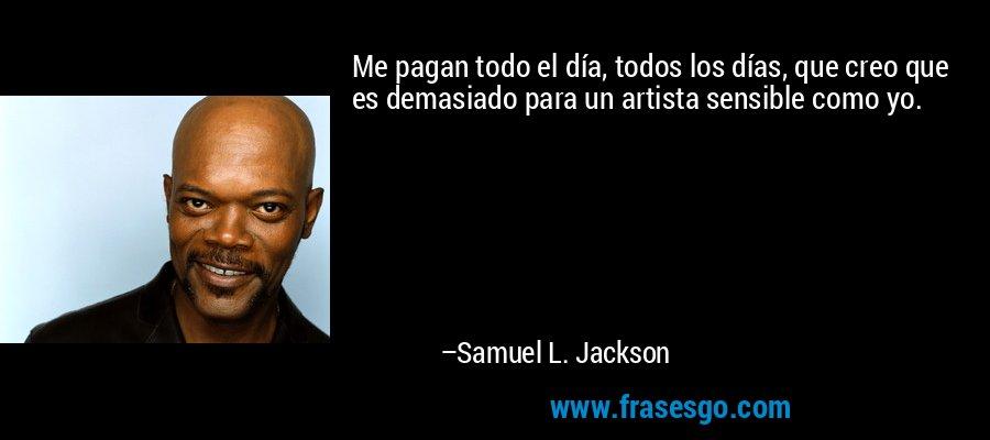 Me pagan todo el día, todos los días, que creo que es demasiado para un artista sensible como yo. – Samuel L. Jackson