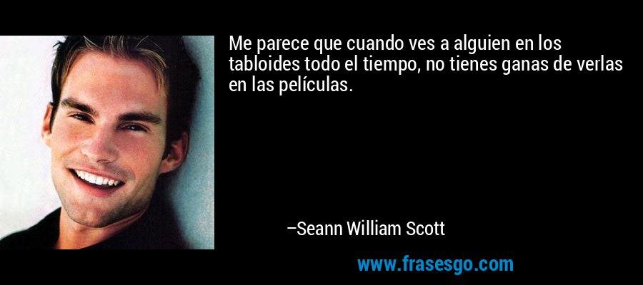 Me parece que cuando ves a alguien en los tabloides todo el tiempo, no tienes ganas de verlas en las películas. – Seann William Scott