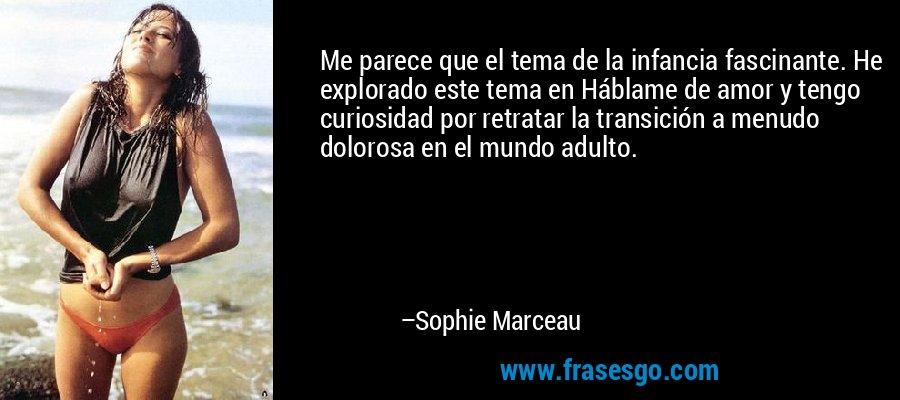 Me parece que el tema de la infancia fascinante. He explorado este tema en Háblame de amor y tengo curiosidad por retratar la transición a menudo dolorosa en el mundo adulto. – Sophie Marceau