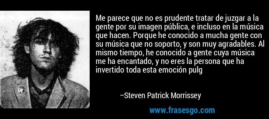 Me parece que no es prudente tratar de juzgar a la gente por su imagen pública, e incluso en la música que hacen. Porque he conocido a mucha gente con su música que no soporto, y son muy agradables. Al mismo tiempo, he conocido a gente cuya música me ha encantado, y no eres la persona que ha invertido toda esta emoción pulg – Steven Patrick Morrissey