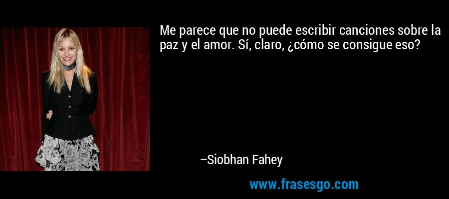 Me parece que no puede escribir canciones sobre la paz y el amor. Sí, claro, ¿cómo se consigue eso? – Siobhan Fahey
