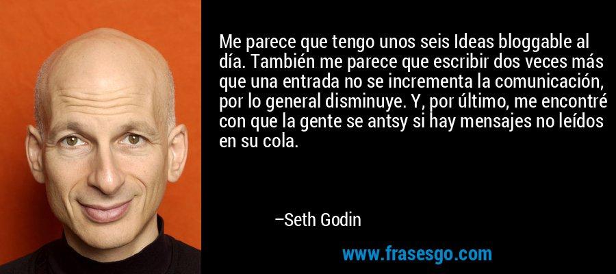 Me parece que tengo unos seis Ideas bloggable al día. También me parece que escribir dos veces más que una entrada no se incrementa la comunicación, por lo general disminuye. Y, por último, me encontré con que la gente se antsy si hay mensajes no leídos en su cola. – Seth Godin