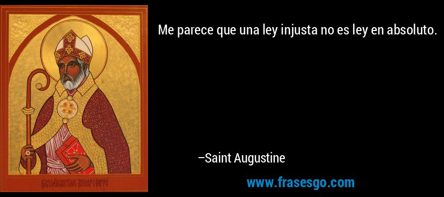 Me parece que una ley injusta no es ley en absoluto. – Saint Augustine