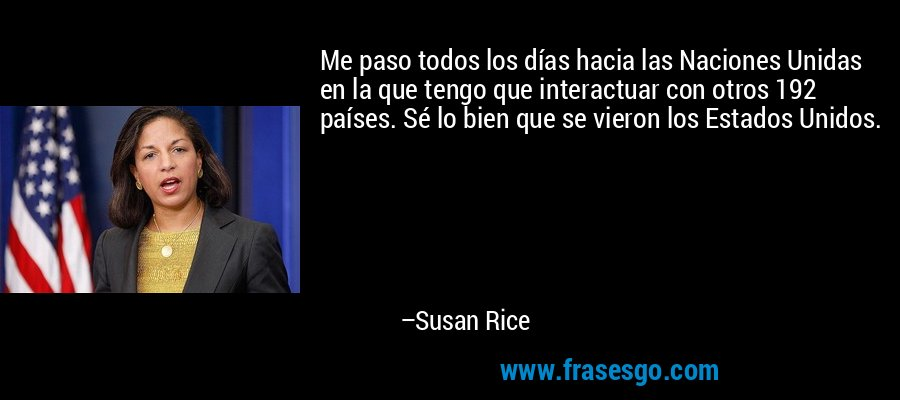 Me paso todos los días hacia las Naciones Unidas en la que tengo que interactuar con otros 192 países. Sé lo bien que se vieron los Estados Unidos. – Susan Rice