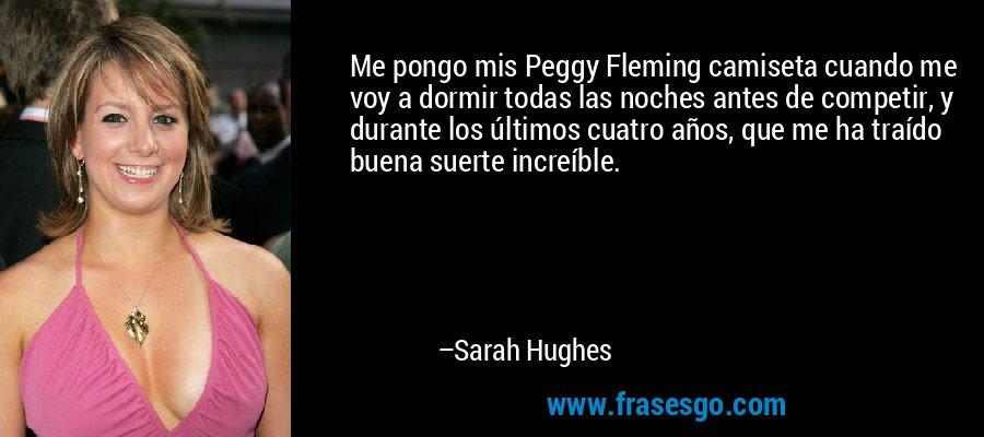 Me pongo mis Peggy Fleming camiseta cuando me voy a dormir todas las noches antes de competir, y durante los últimos cuatro años, que me ha traído buena suerte increíble. – Sarah Hughes