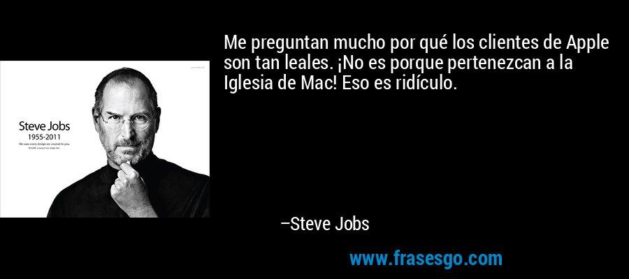Me preguntan mucho por qué los clientes de Apple son tan leales. ¡No es porque pertenezcan a la Iglesia de Mac! Eso es ridículo. – Steve Jobs