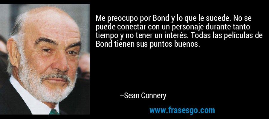 Me preocupo por Bond y lo que le sucede. No se puede conectar con un personaje durante tanto tiempo y no tener un interés. Todas las películas de Bond tienen sus puntos buenos. – Sean Connery