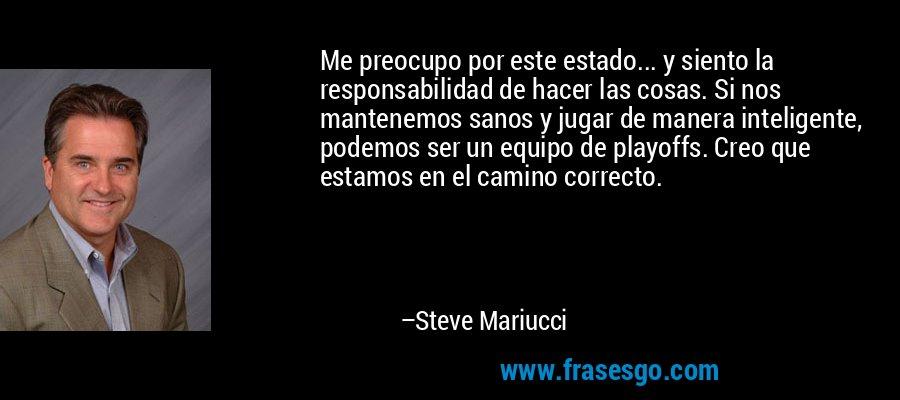 Me preocupo por este estado... y siento la responsabilidad de hacer las cosas. Si nos mantenemos sanos y jugar de manera inteligente, podemos ser un equipo de playoffs. Creo que estamos en el camino correcto. – Steve Mariucci