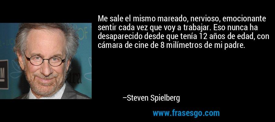 Me sale el mismo mareado, nervioso, emocionante sentir cada vez que voy a trabajar. Eso nunca ha desaparecido desde que tenía 12 años de edad, con cámara de cine de 8 milímetros de mi padre. – Steven Spielberg