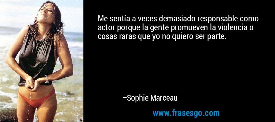 Me sentía a veces demasiado responsable como actor porque la gente promueven la violencia o cosas raras que yo no quiero ser parte. – Sophie Marceau