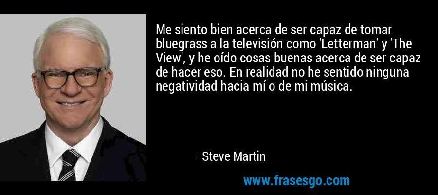 Me siento bien acerca de ser capaz de tomar bluegrass a la televisión como 'Letterman' y 'The View', y he oído cosas buenas acerca de ser capaz de hacer eso. En realidad no he sentido ninguna negatividad hacia mí o de mi música. – Steve Martin