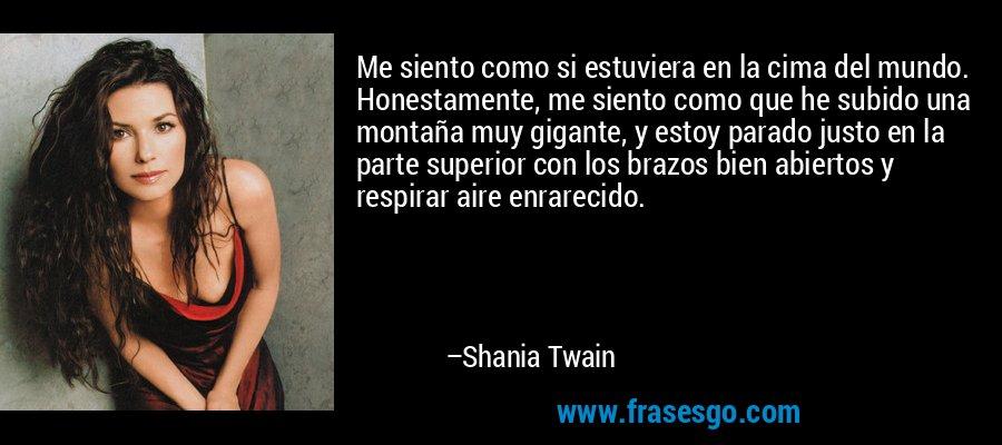 Me siento como si estuviera en la cima del mundo. Honestamente, me siento como que he subido una montaña muy gigante, y estoy parado justo en la parte superior con los brazos bien abiertos y respirar aire enrarecido. – Shania Twain