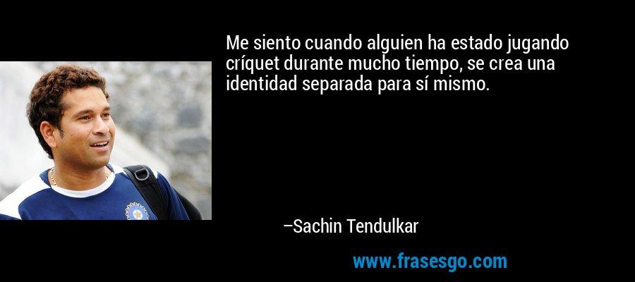 Me siento cuando alguien ha estado jugando críquet durante mucho tiempo, se crea una identidad separada para sí mismo. – Sachin Tendulkar