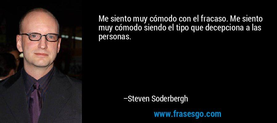 Me siento muy cómodo con el fracaso. Me siento muy cómodo siendo el tipo que decepciona a las personas. – Steven Soderbergh