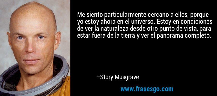 Me siento particularmente cercano a ellos, porque yo estoy ahora en el universo. Estoy en condiciones de ver la naturaleza desde otro punto de vista, para estar fuera de la tierra y ver el panorama completo. – Story Musgrave